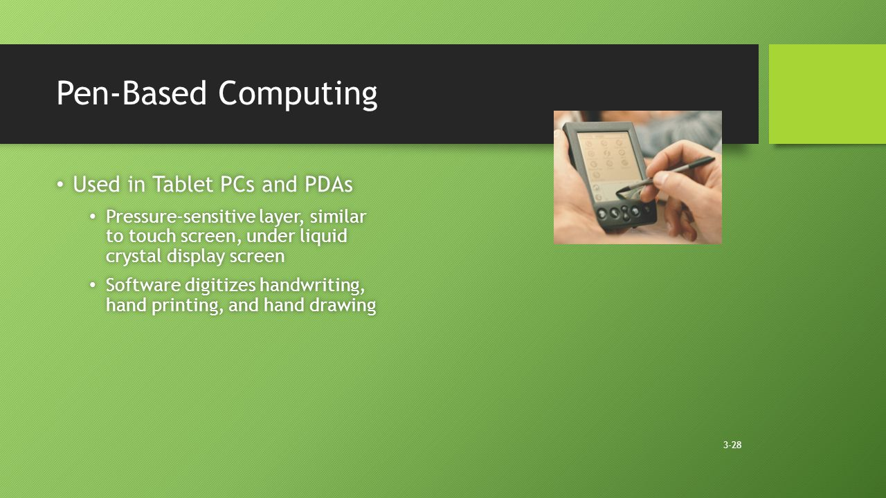 3-28 Pen-Based Computing Used in Tablet PCs and PDAs Used in Tablet PCs and PDAs Pressure-sensitive layer, similar to touch screen, under liquid crystal display screen Pressure-sensitive layer, similar to touch screen, under liquid crystal display screen Software digitizes handwriting, hand printing, and hand drawing Software digitizes handwriting, hand printing, and hand drawing