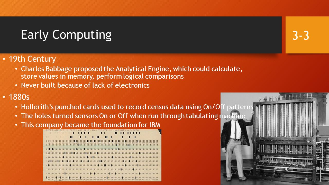 Early Computing 19th Century Charles Babbage proposed the Analytical Engine, which could calculate, store values in memory, perform logical comparisons Never built because of lack of electronics 1880s Hollerith's punched cards used to record census data using On/Off patterns The holes turned sensors On or Off when run through tabulating machine This company became the foundation for IBM 3-3