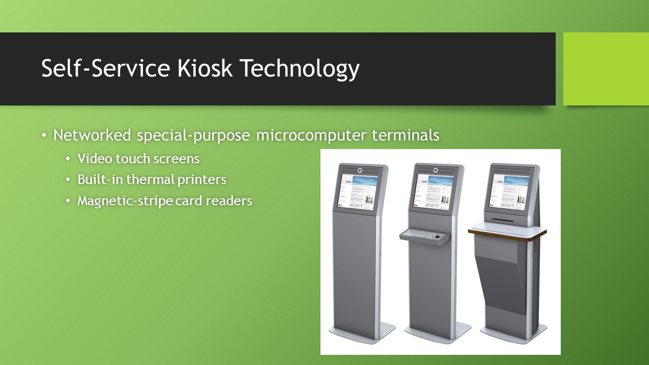 3-52 Self-Service Kiosk Technology Networked special-purpose microcomputer terminals Networked special-purpose microcomputer terminals Video touch screens Video touch screens Built-in thermal printers Built-in thermal printers Magnetic-stripe card readers Magnetic-stripe card readers