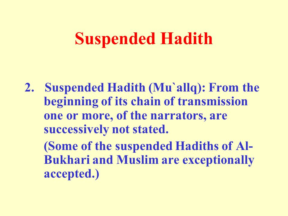 Suspended Hadith 2. Suspended Hadith (Mu`allq): From the beginning of its chain of transmission one or more, of the narrators, are successively not st