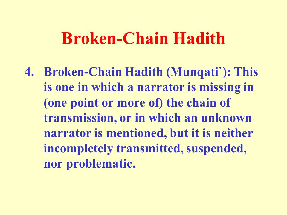 Broken-Chain Hadith 4. Broken-Chain Hadith (Munqati`): This is one in which a narrator is missing in (one point or more of) the chain of transmission,