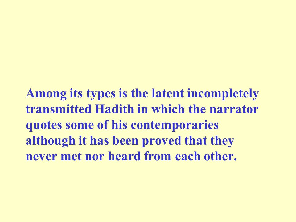 Among its types is the latent incompletely transmitted Hadith in which the narrator quotes some of his contemporaries although it has been proved that they never met nor heard from each other.