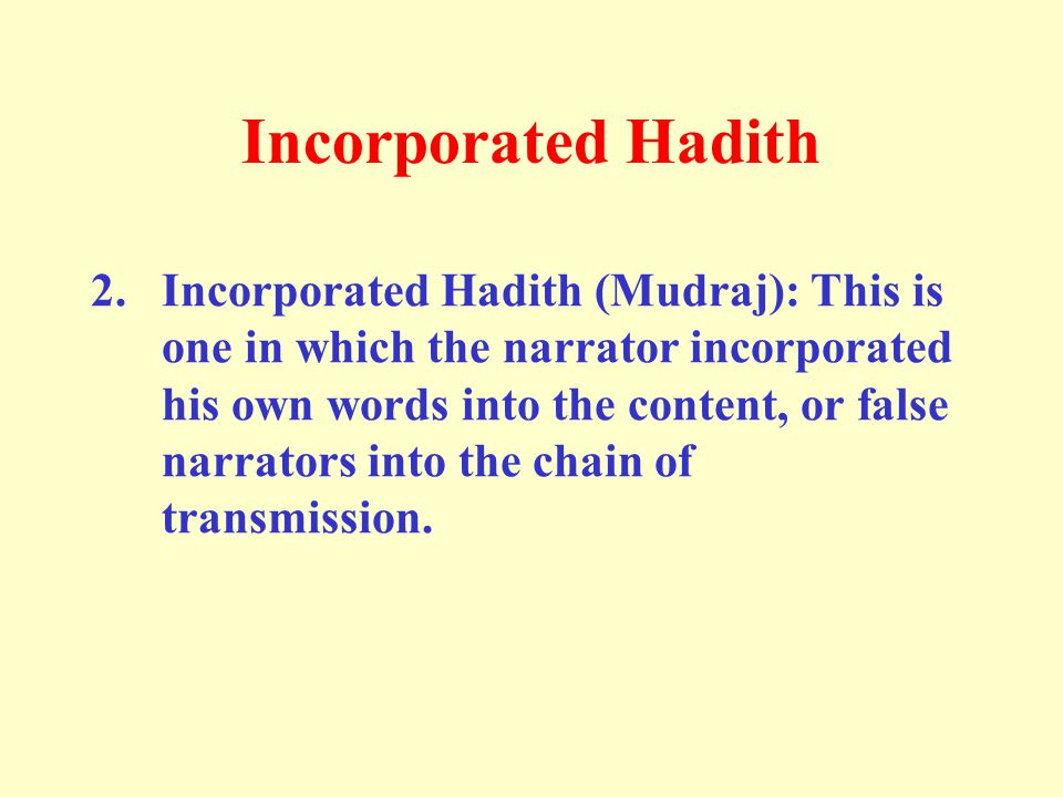 Incorporated Hadith 2. Incorporated Hadith (Mudraj): This is one in which the narrator incorporated his own words into the content, or false narrators