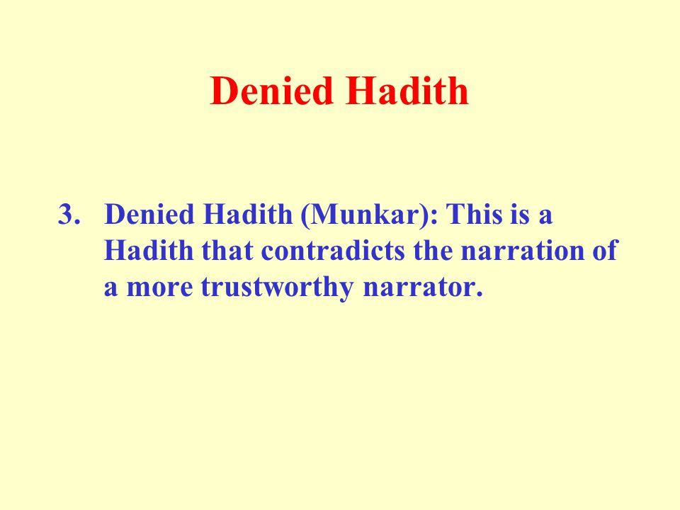 Denied Hadith 3. Denied Hadith (Munkar): This is a Hadith that contradicts the narration of a more trustworthy narrator.