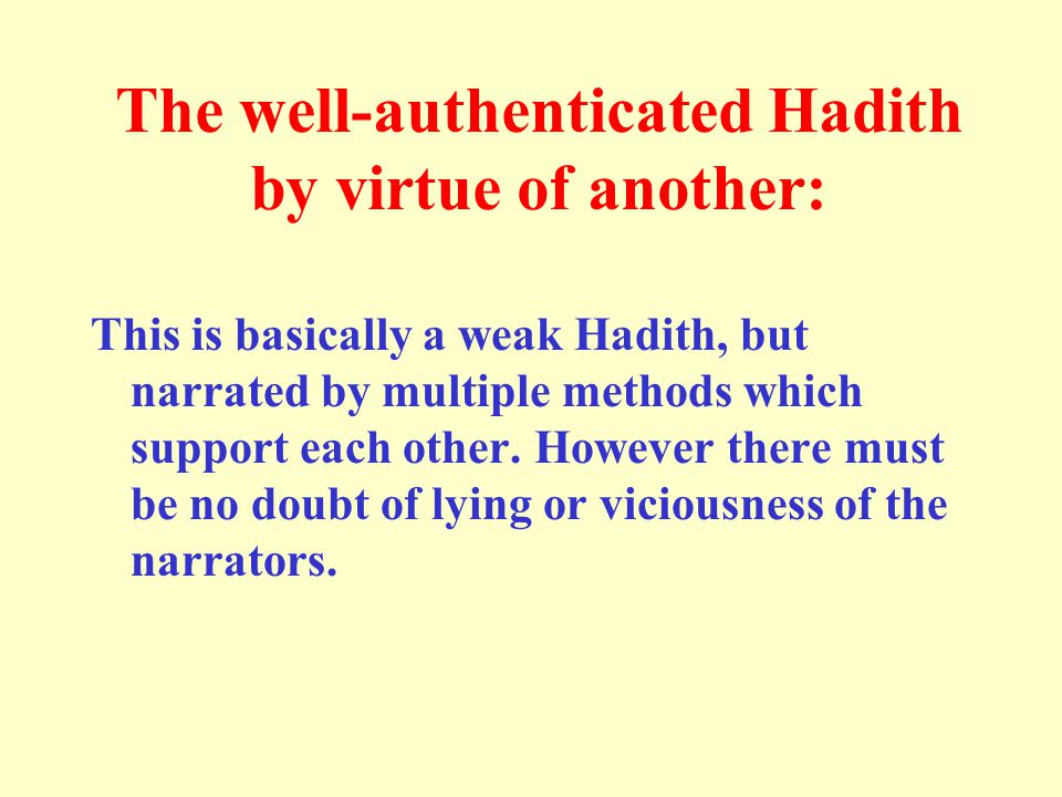The well-authenticated Hadith by virtue of another: This is basically a weak Hadith, but narrated by multiple methods which support each other. Howeve