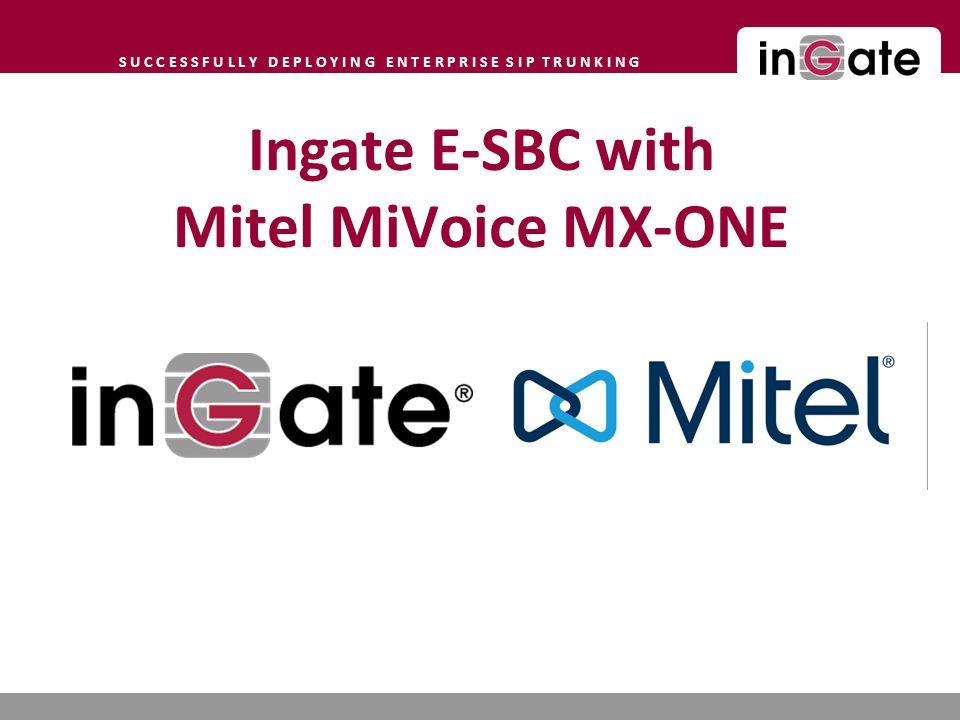 S U C C E S S F U L L Y D E P L O Y I N G E N T E R P R I S E S I P T R U N K I N G Ingate E-SBC with Mitel MiVoice MX-ONE