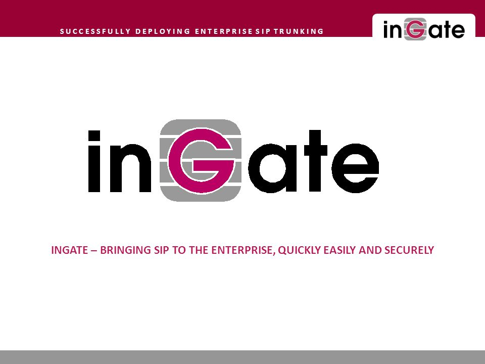 S U C C E S S F U L L Y D E P L O Y I N G E N T E R P R I S E S I P T R U N K I N G INGATE – BRINGING SIP TO THE ENTERPRISE, QUICKLY EASILY AND SECURELY