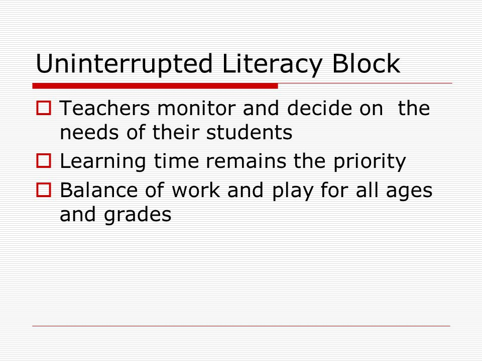 Uninterrupted Literacy Block  Teachers monitor and decide on the needs of their students  Learning time remains the priority  Balance of work and play for all ages and grades