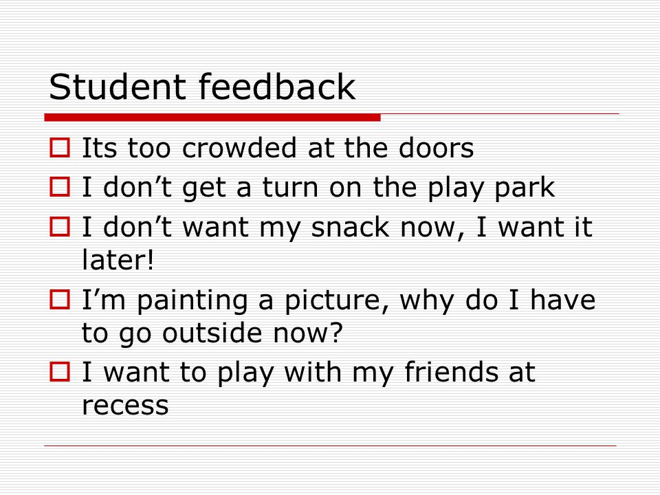 Student feedback  Its too crowded at the doors  I don't get a turn on the play park  I don't want my snack now, I want it later.