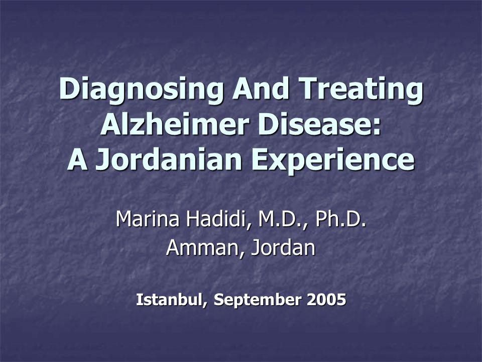 Diagnosing And Treating Alzheimer Disease: A Jordanian Experience Marina Hadidi, M.D., Ph.D. Amman, Jordan Istanbul, September 2005