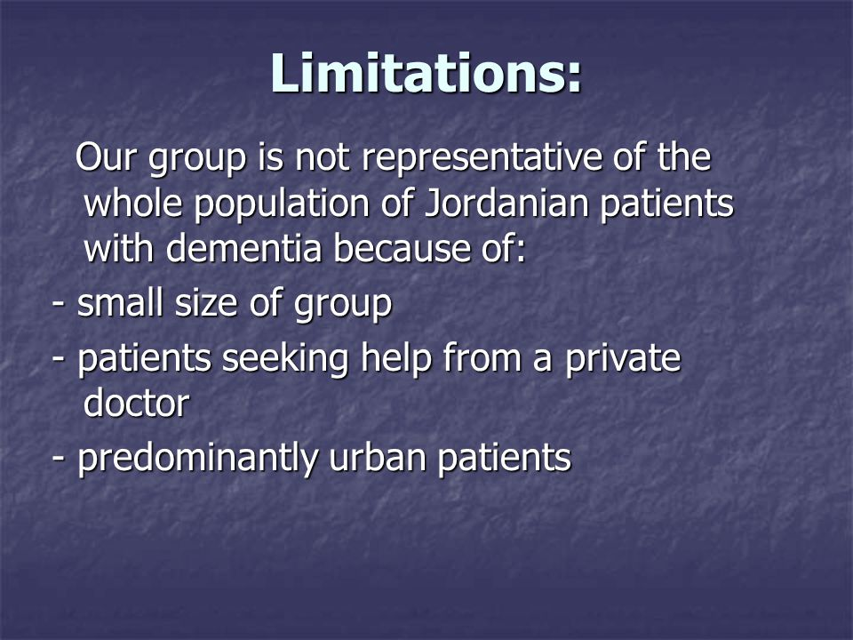 Limitations: Our group is not representative of the whole population of Jordanian patients with dementia because of: Our group is not representative of the whole population of Jordanian patients with dementia because of: - small size of group - patients seeking help from a private doctor - predominantly urban patients