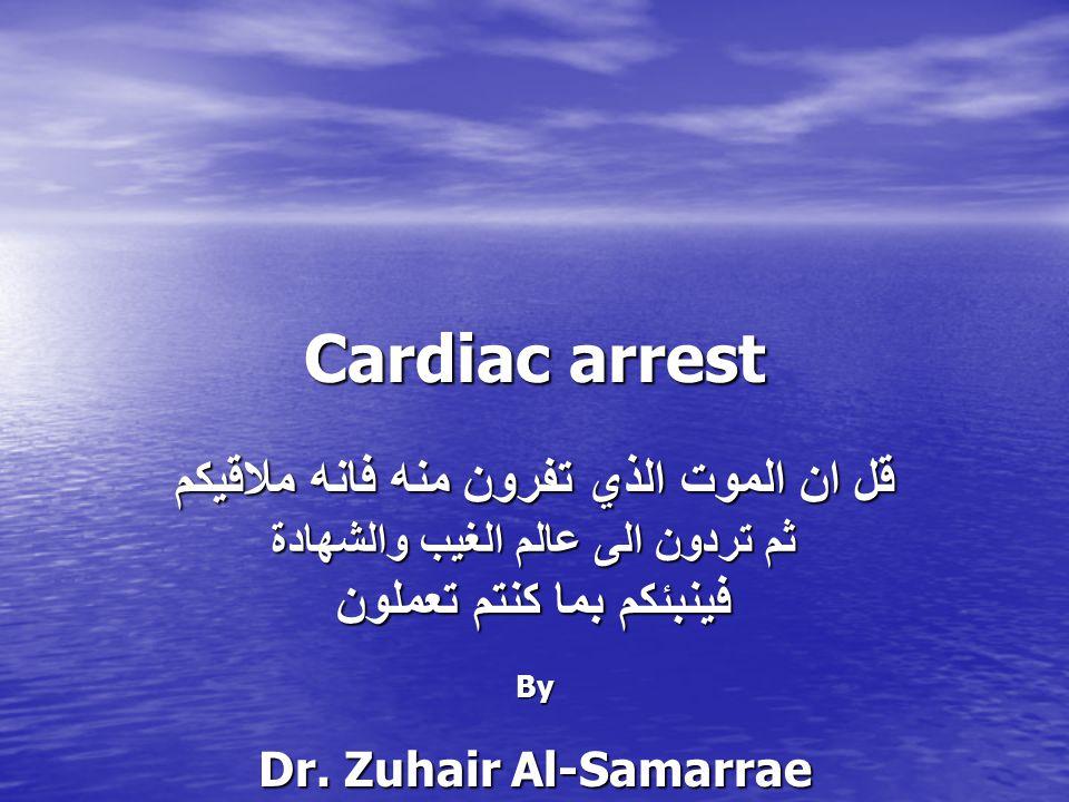 Cardiac arrest قل ان الموت الذي تفرون منه فانه ملاقيكم ثم تردون الى عالم الغيب والشهادة فينبئكم بما كنتم تعملون By Dr. Zuhair Al-Samarrae FRCS, FICS,