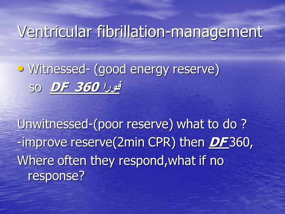 Ventricular fibrillation-management Witnessed- (good energy reserve) Witnessed- (good energy reserve) so DF 360 فورا so DF 360 فورا Unwitnessed-(poor reserve) what to do .
