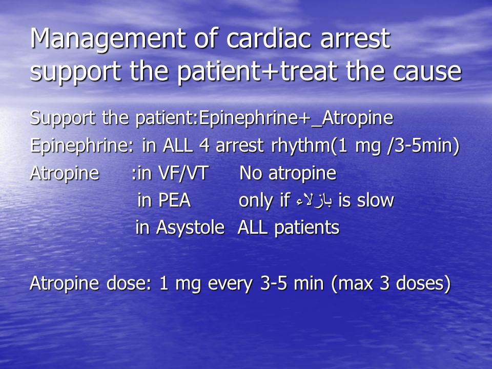 Management of cardiac arrest support the patient+treat the cause Support the patient:Epinephrine+_Atropine Epinephrine: in ALL 4 arrest rhythm(1 mg /3-5min) Atropine :in VF/VT No atropine in PEA only if بازلاء is slow in PEA only if بازلاء is slow in Asystole ALL patients in Asystole ALL patients Atropine dose: 1 mg every 3-5 min (max 3 doses)