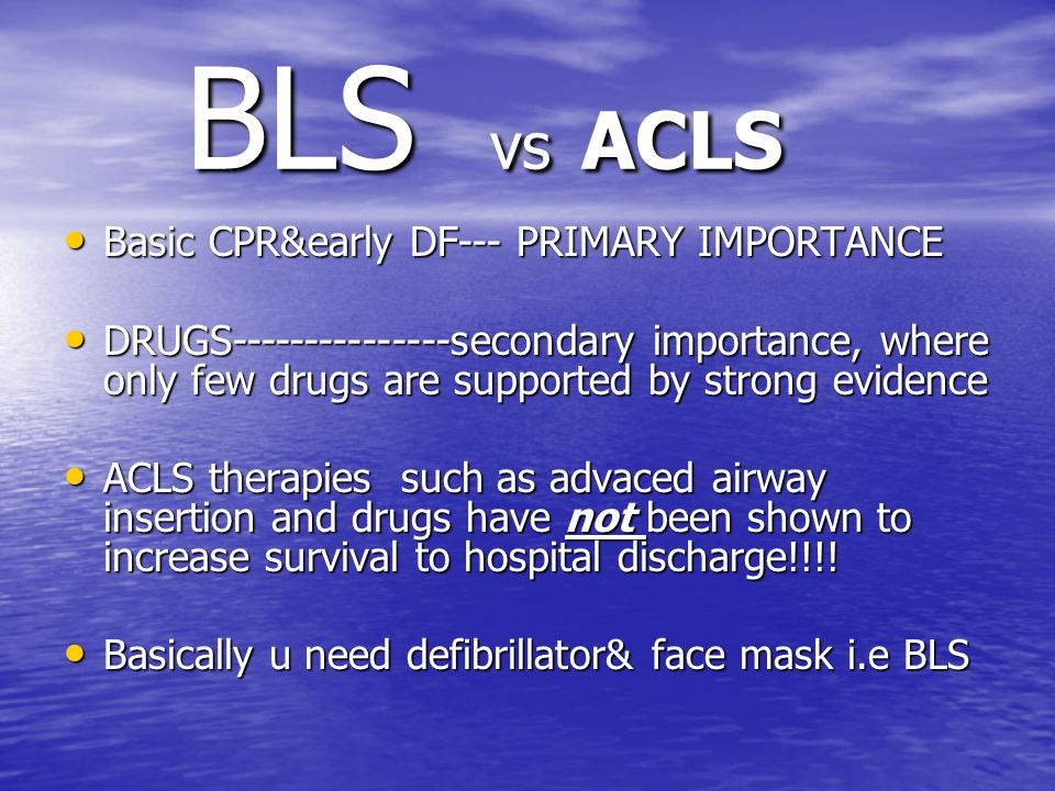 BLS vs ACLS BLS vs ACLS Basic CPR&early DF--- PRIMARY IMPORTANCE Basic CPR&early DF--- PRIMARY IMPORTANCE DRUGS---------------secondary importance, where only few drugs are supported by strong evidence DRUGS---------------secondary importance, where only few drugs are supported by strong evidence ACLS therapies such as advaced airway insertion and drugs have not been shown to increase survival to hospital discharge!!!.