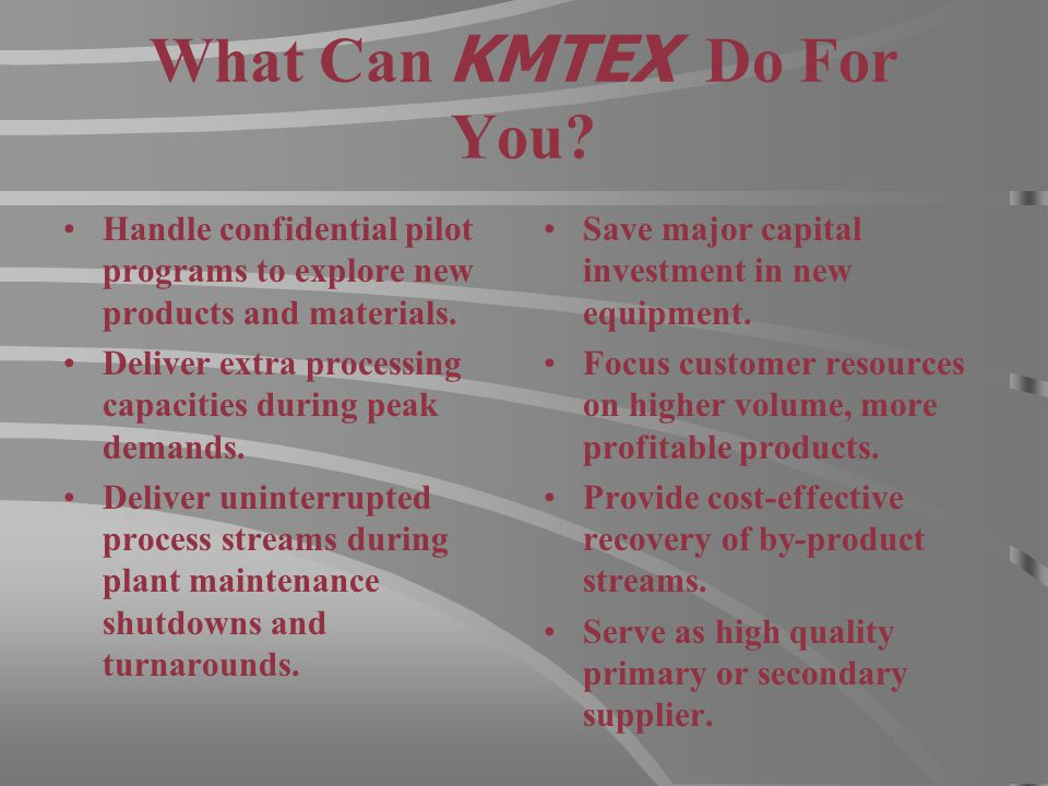 What Can KMTEX Do For You? Handle confidential pilot programs to explore new products and materials. Deliver extra processing capacities during peak d