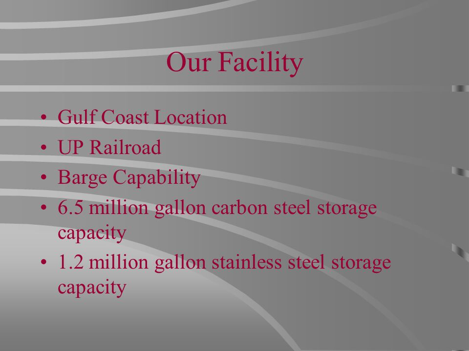 Our Facility Gulf Coast Location UP Railroad Barge Capability 6.5 million gallon carbon steel storage capacity 1.2 million gallon stainless steel storage capacity