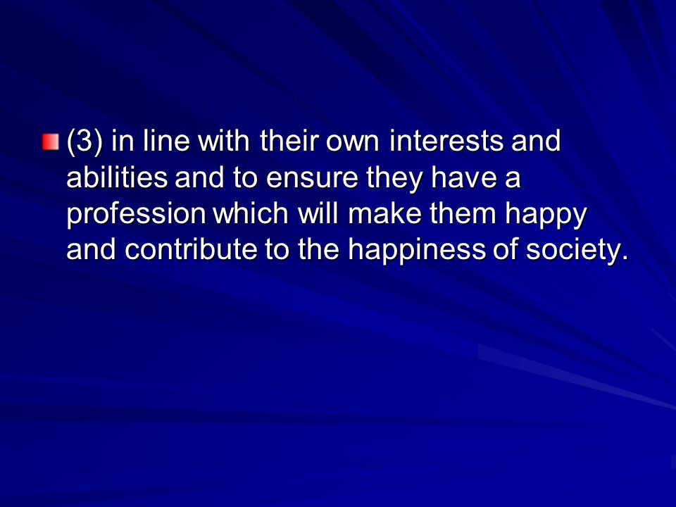 (3) in line with their own interests and abilities and to ensure they have a profession which will make them happy and contribute to the happiness of society.