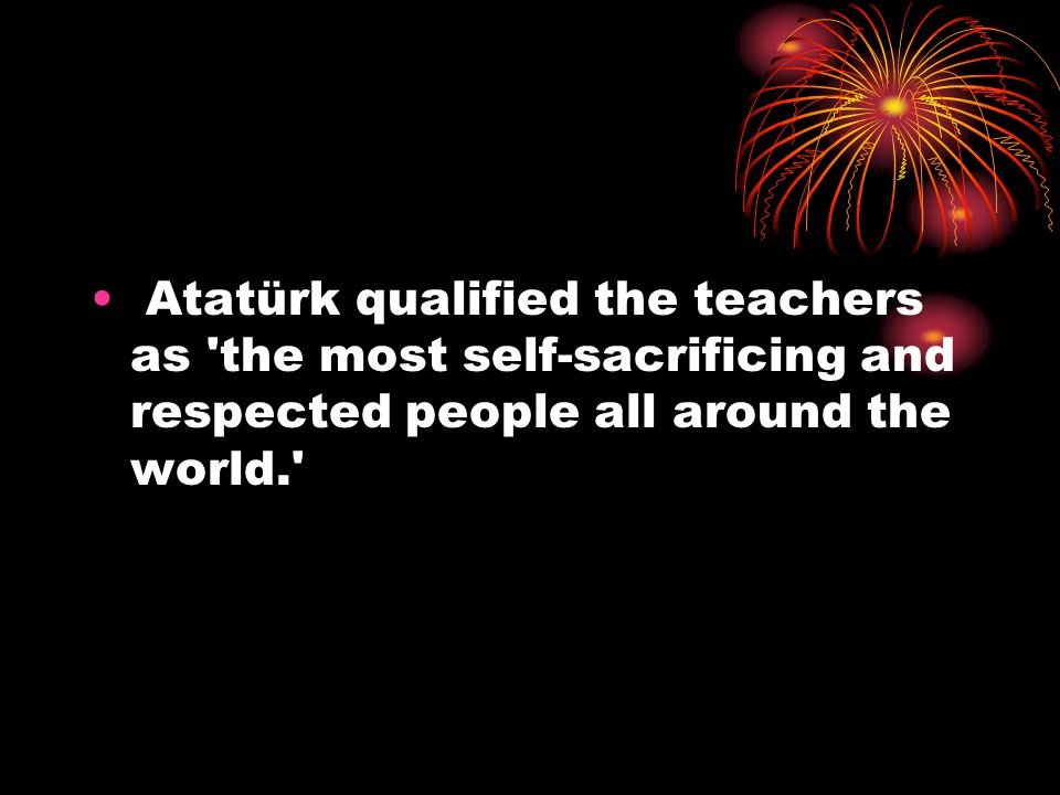 Atatürk qualified the teachers as the most self-sacrificing and respected people all around the world.