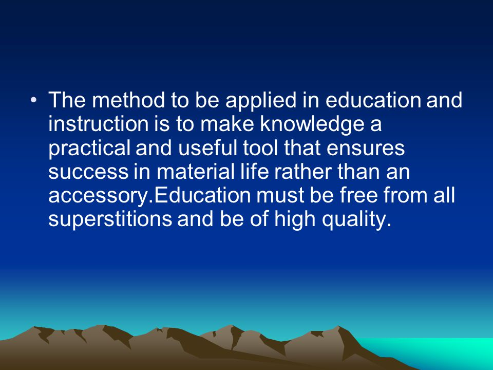 The method to be applied in education and instruction is to make knowledge a practical and useful tool that ensures success in material life rather than an accessory.Education must be free from all superstitions and be of high quality.