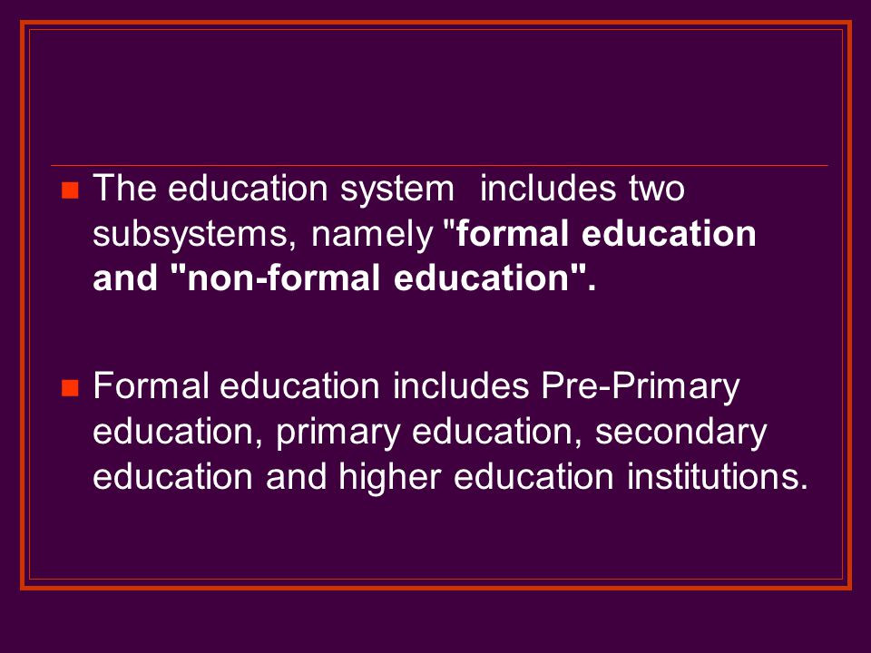 The education system includes two subsystems, namely formal education and non-formal education .