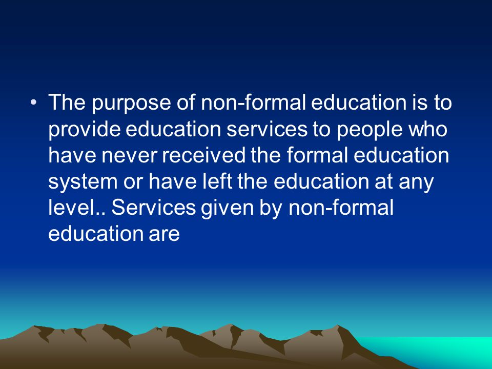 The purpose of non-formal education is to provide education services to people who have never received the formal education system or have left the education at any level..
