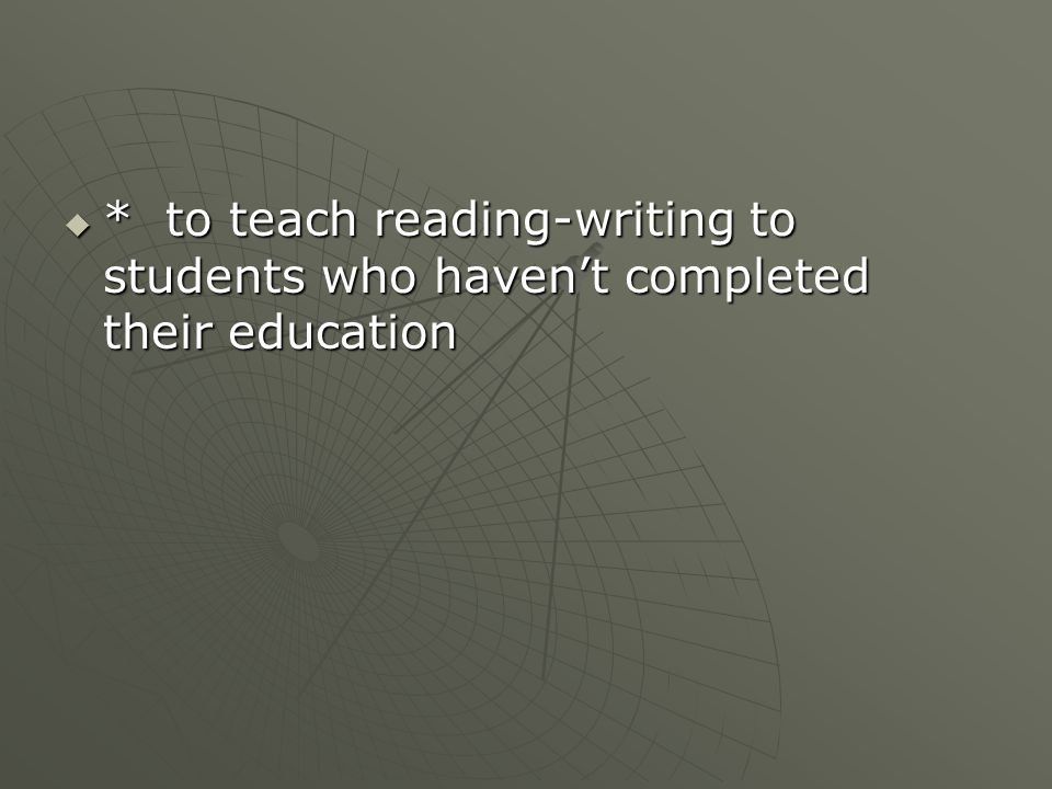  * to teach reading-writing to students who haven't completed their education