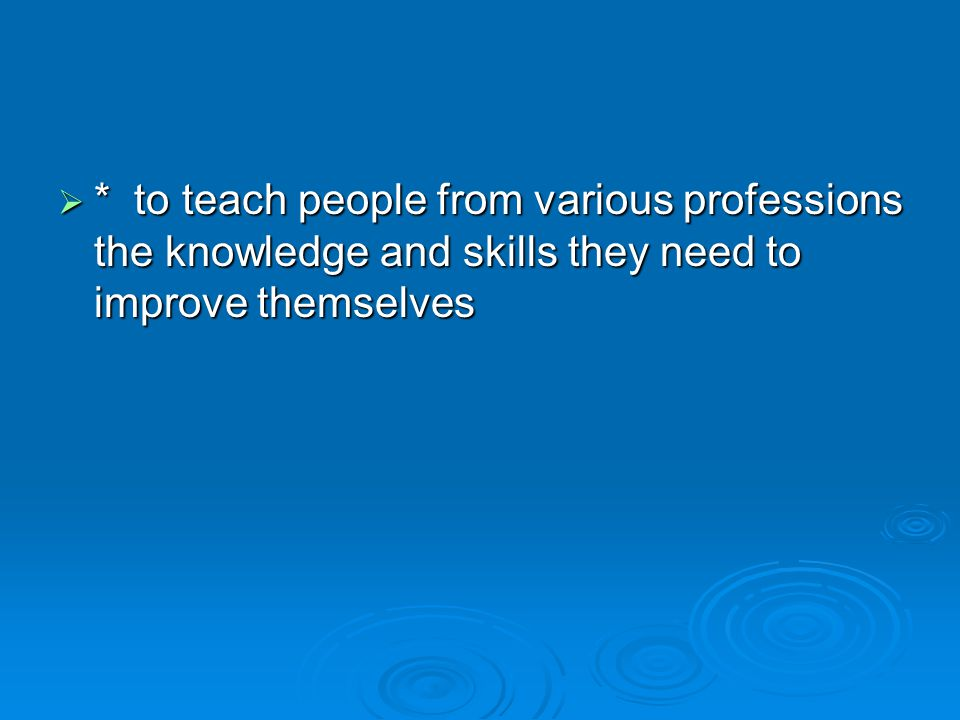  * to teach people from various professions the knowledge and skills they need to improve themselves