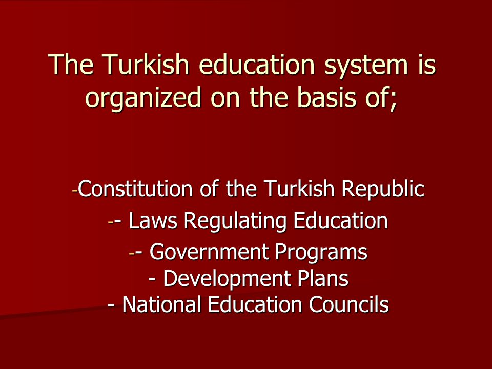 The Turkish education system is organized on the basis of; - Constitution of the Turkish Republic - - Laws Regulating Education - - Government Programs - Development Plans - National Education Councils