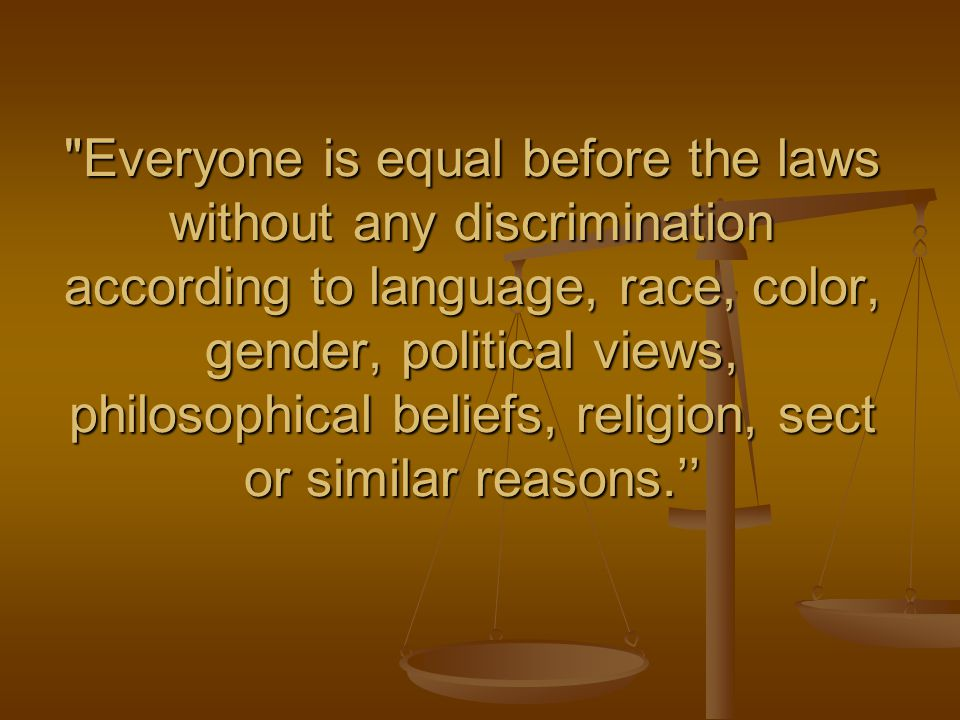 Everyone is equal before the laws without any discrimination according to language, race, color, gender, political views, philosophical beliefs, religion, sect or similar reasons.''