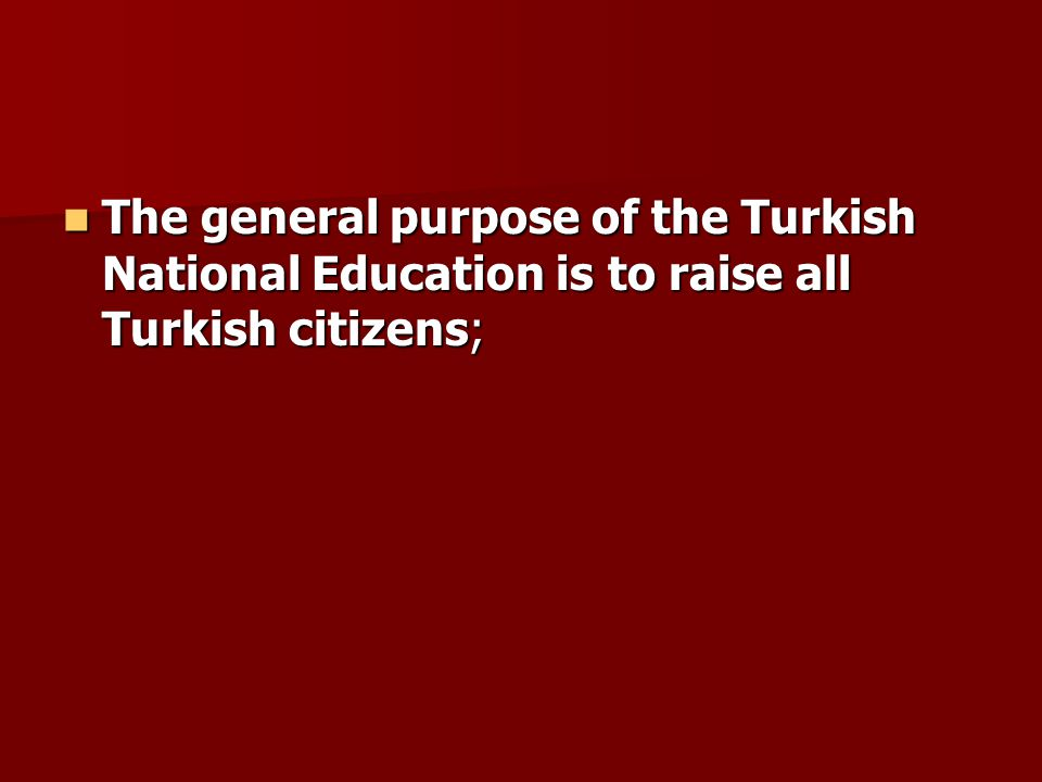The general purpose of the Turkish National Education is to raise all Turkish citizens; The general purpose of the Turkish National Education is to raise all Turkish citizens;