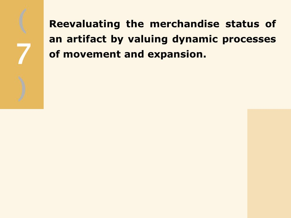 (7)(7) Reevaluating the merchandise status of an artifact by valuing dynamic processes of movement and expansion.