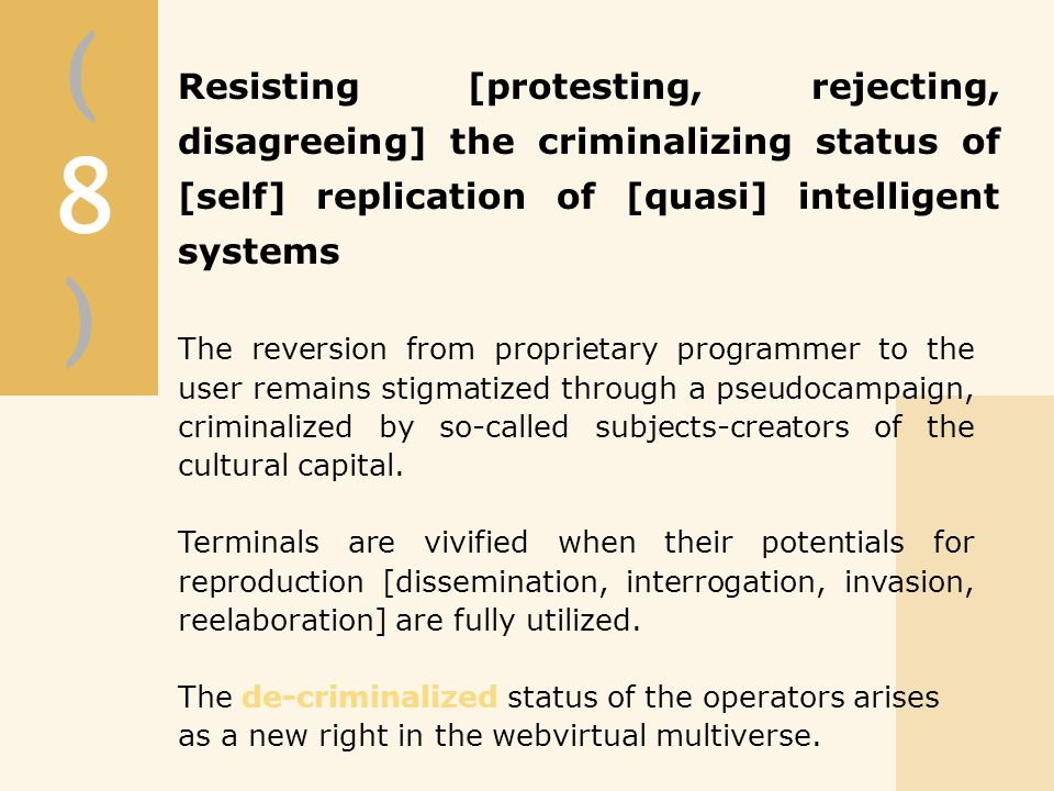 (8)(8) Resisting [protesting, rejecting, disagreeing] the criminalizing status of [self] replication of [quasi] intelligent systems The reversion from proprietary programmer to the user remains stigmatized through a pseudocampaign, criminalized by so-called subjects-creators of the cultural capital.