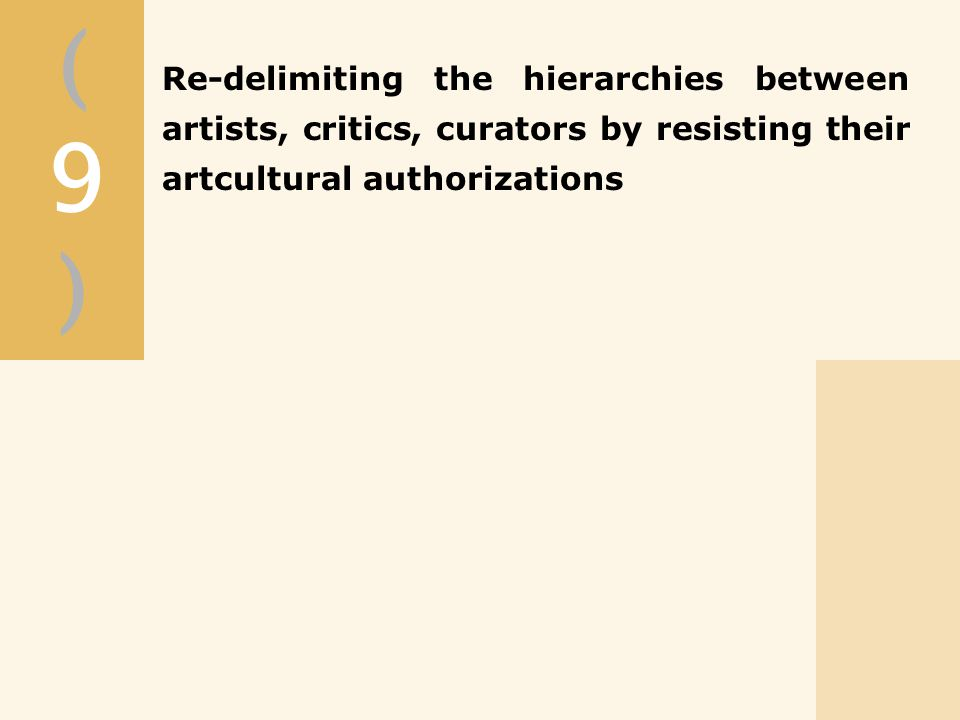 (9)(9) Re-delimiting the hierarchies between artists, critics, curators by resisting their artcultural authorizations