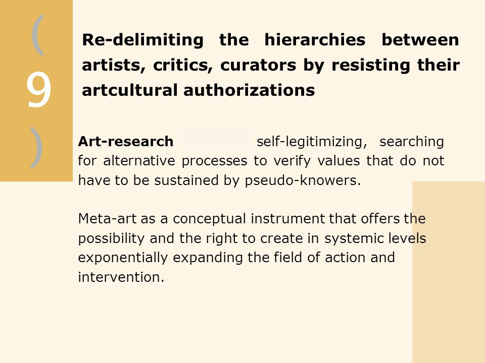 (9)(9) Re-delimiting the hierarchies between artists, critics, curators by resisting their artcultural authorizations Art-research becomes self-legitimizing, searching for alternative processes to verify values that do not have to be sustained by pseudo-knowers.