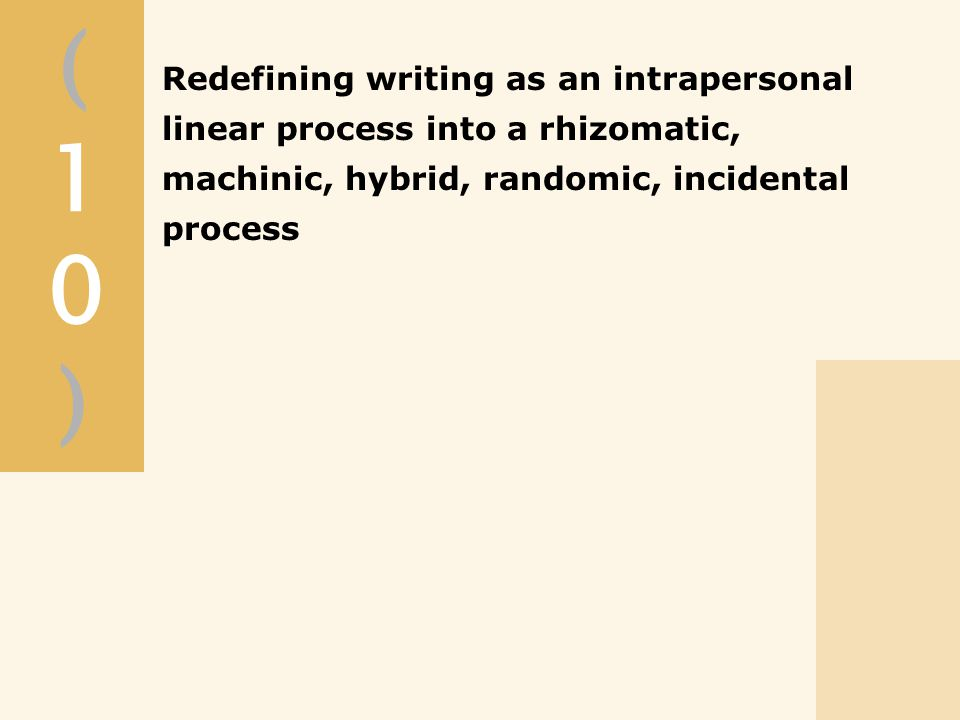 (10)(10) Redefining writing as an intrapersonal linear process into a rhizomatic, machinic, hybrid, randomic, incidental process