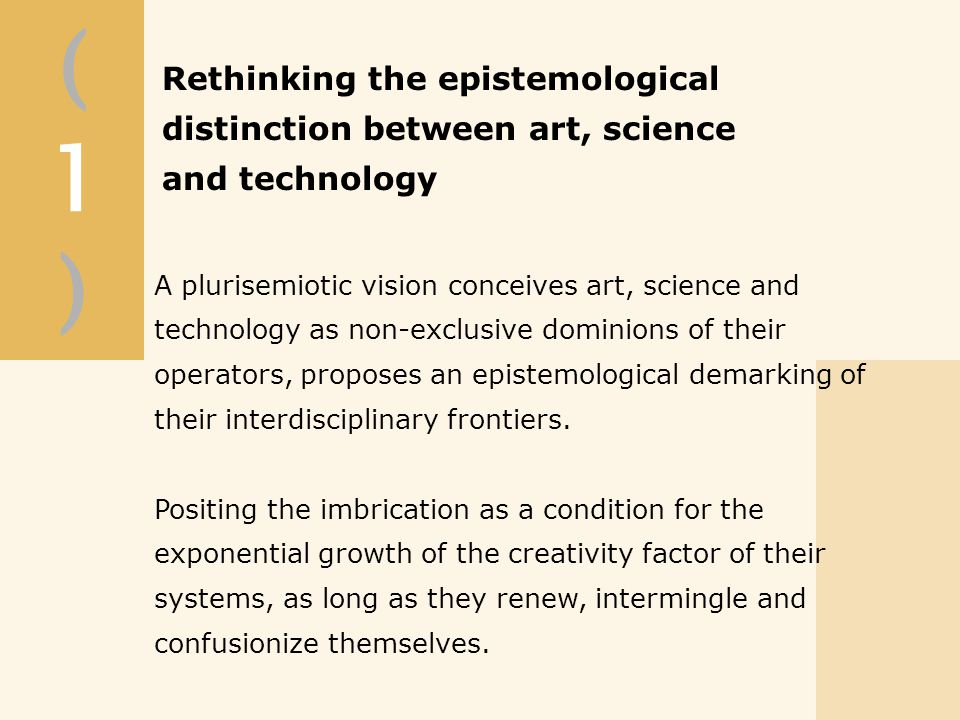 A plurisemiotic vision conceives art, science and technology as non-exclusive dominions of their operators, proposes an epistemological demarking of their interdisciplinary frontiers.
