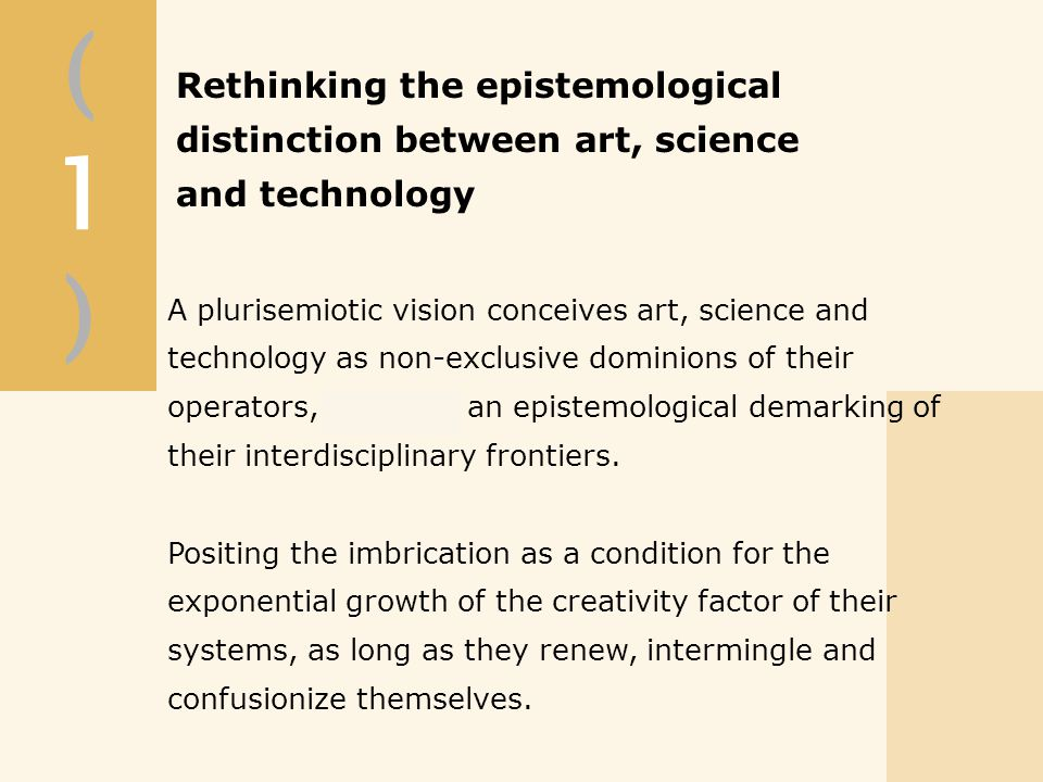 (1)(1) A plurisemiotic vision conceives art, science and technology as non-exclusive dominions of their operators, proposes an epistemological demarking of their interdisciplinary frontiers.