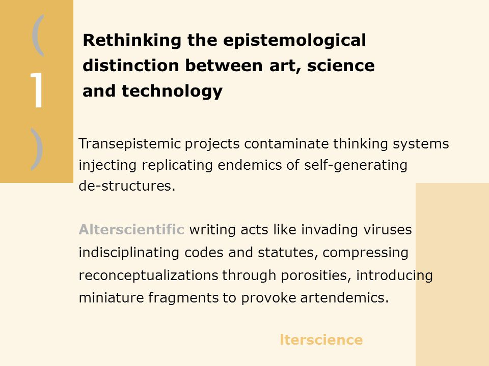 (1)(1) Rethinking the epistemological distinction between art, science and technology Transepistemic projects contaminate thinking systems injecting replicating endemics of self-generating de-structures.