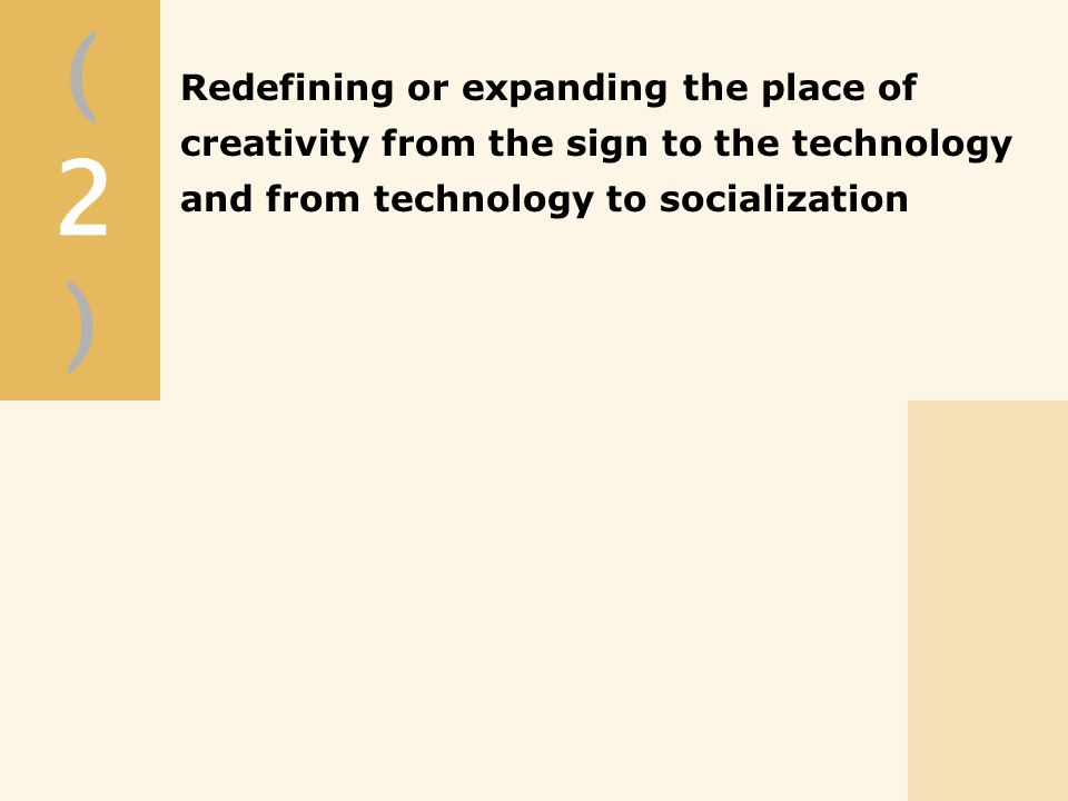 (2)(2) Redefining or expanding the place of creativity from the sign to the technology and from technology to socialization