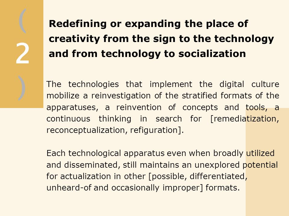 The technologies that implement the digital culture mobilize a reinvestigation of the stratified formats of the apparatuses, a reinvention of concepts and tools, a continuous thinking in search for [remediatization, reconceptualization, refiguration].