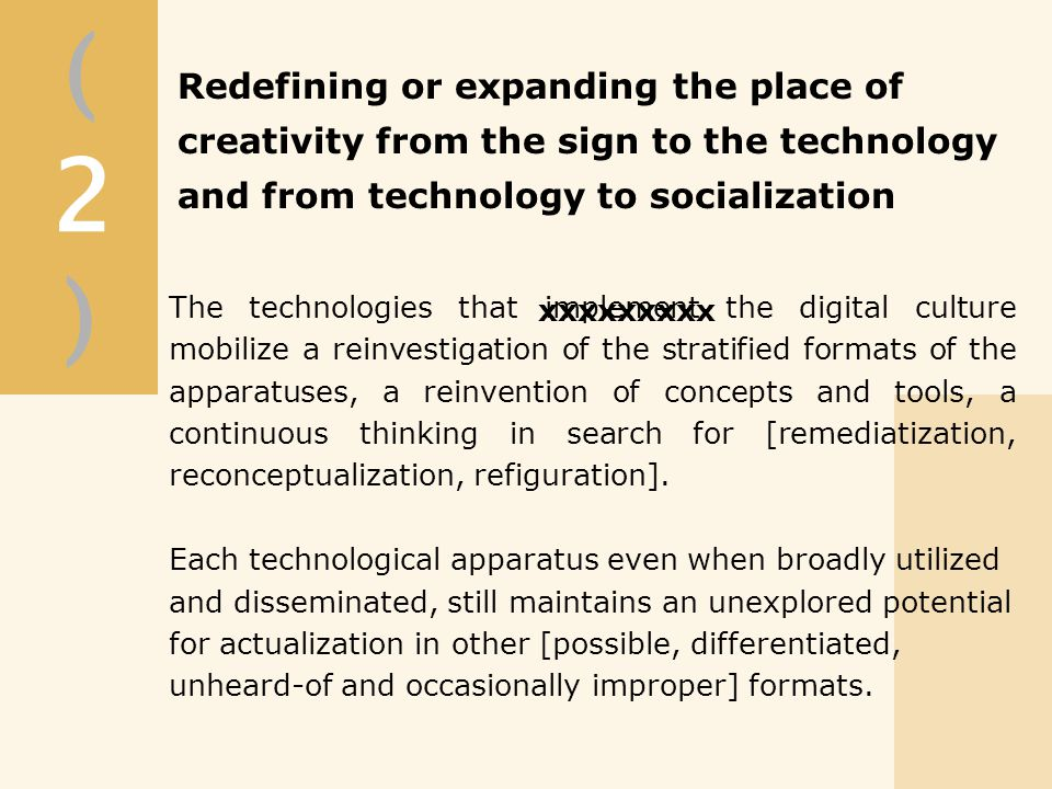 (2)(2) xxxxxxxxx The technologies that implement the digital culture mobilize a reinvestigation of the stratified formats of the apparatuses, a reinvention of concepts and tools, a continuous thinking in search for [remediatization, reconceptualization, refiguration].