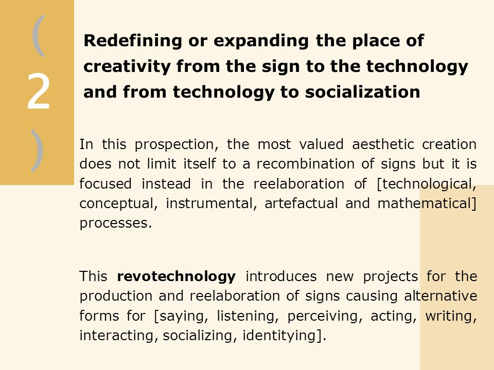 (2)(2) In this prospection, the most valued aesthetic creation does not limit itself to a recombination of signs but it is focused instead in the reelaboration of [technological, conceptual, instrumental, artefactual and mathematical] processes.