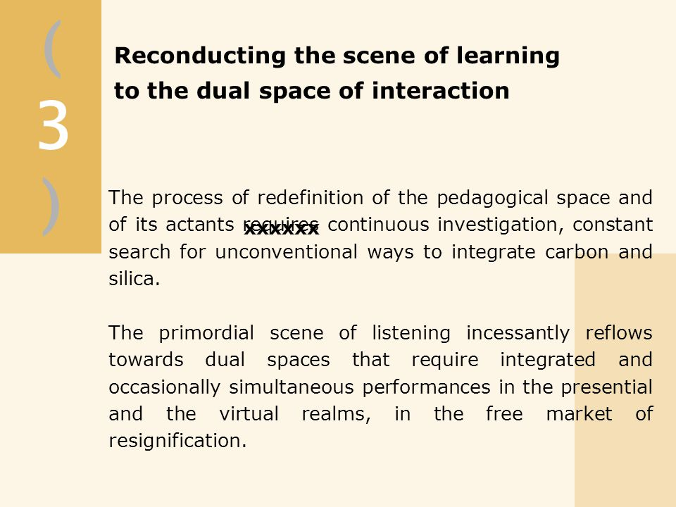 (3)(3) xxxxxx Reconducting the scene of learning to the dual space of interaction The process of redefinition of the pedagogical space and of its actants requires continuous investigation, constant search for unconventional ways to integrate carbon and silica.
