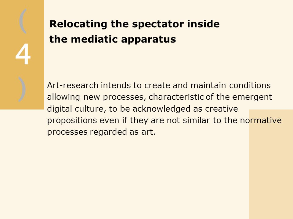 (4)(4) Art-research intends to create and maintain conditions allowing new processes, characteristic of the emergent digital culture, to be acknowledged as creative propositions even if they are not similar to the normative processes regarded as art.