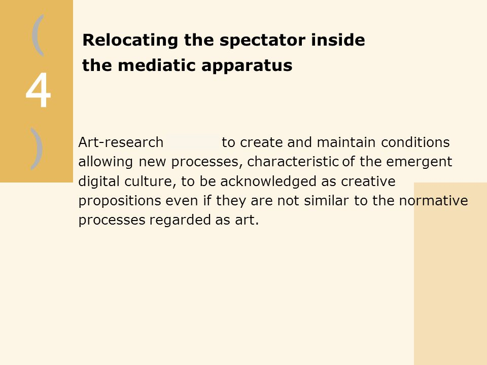 (4)(4) Relocating the spectator inside the mediatic apparatus Art-research intends to create and maintain conditions allowing new processes, characteristic of the emergent digital culture, to be acknowledged as creative propositions even if they are not similar to the normative processes regarded as art.