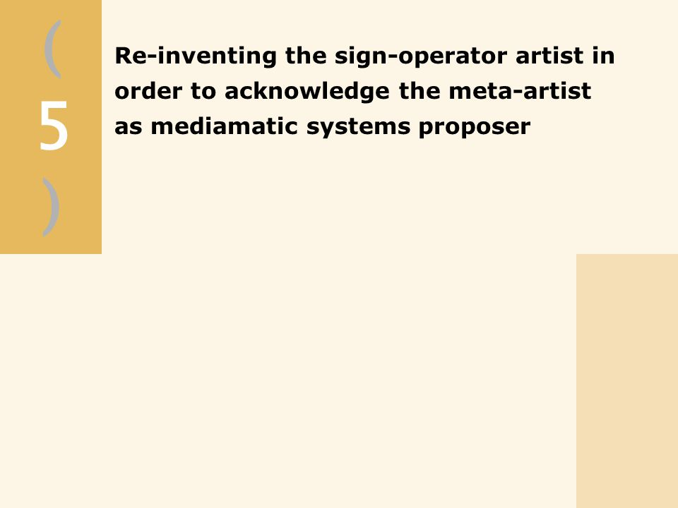 (5)(5) Re-inventing the sign-operator artist in order to acknowledge the meta-artist as mediamatic systems proposer