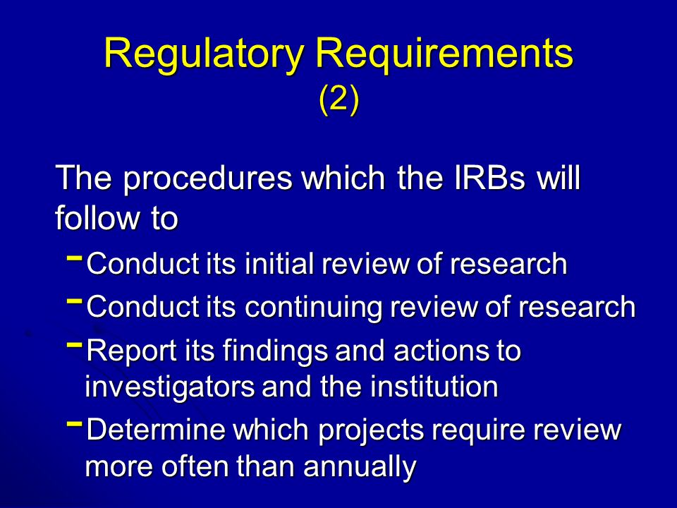 Regulatory Requirements (2) The procedures which the IRBs will follow to - Conduct its initial review of research - Conduct its continuing review of research - Report its findings and actions to investigators and the institution - Determine which projects require review more often than annually