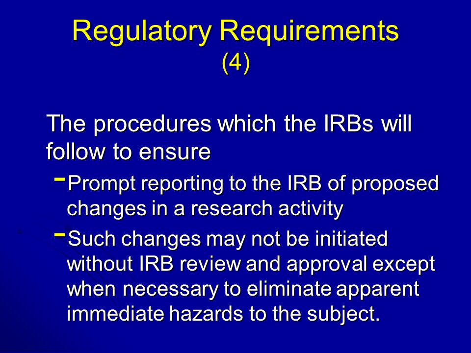 The procedures which the IRBs will follow to ensure - Prompt reporting to the IRB of proposed changes in a research activity - Such changes may not be initiated without IRB review and approval except when necessary to eliminate apparent immediate hazards to the subject.