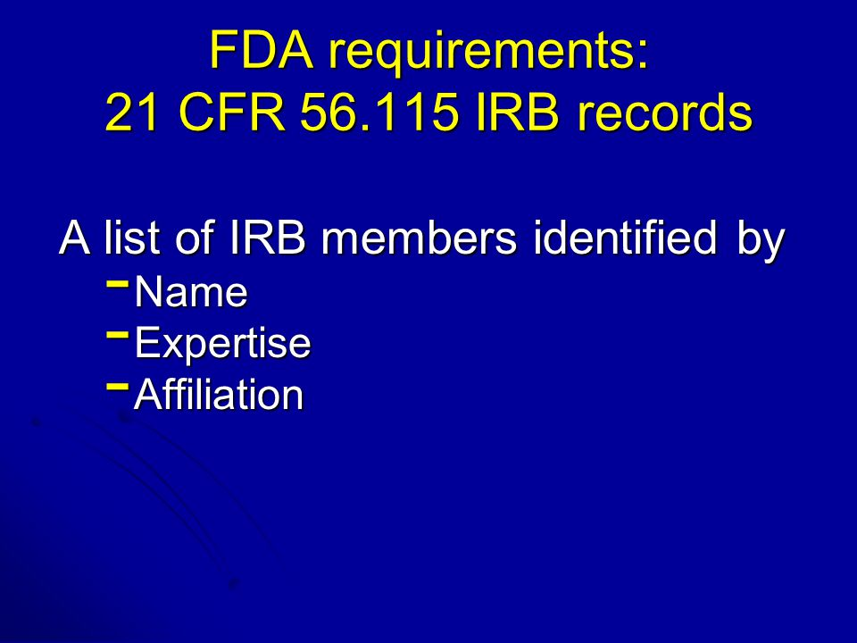 FDA requirements: 21 CFR 56.115 IRB records A list of IRB members identified by - Name - Expertise - Affiliation